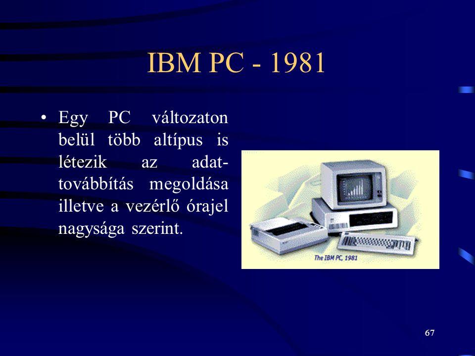 67 IBM PC - 1981 •Egy PC változaton belül több altípus is létezik az adat- továbbítás megoldása illetve a vezérlő órajel nagysága szerint.