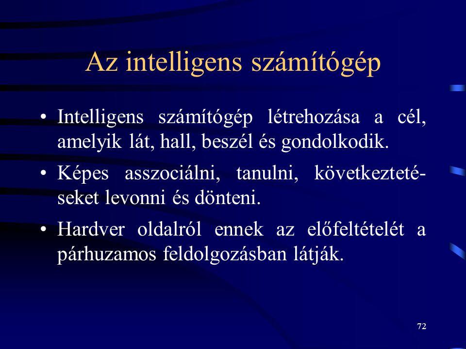 72 Az intelligens számítógép •Intelligens számítógép létrehozása a cél, amelyik lát, hall, beszél és gondolkodik. •Képes asszociálni, tanulni, követke