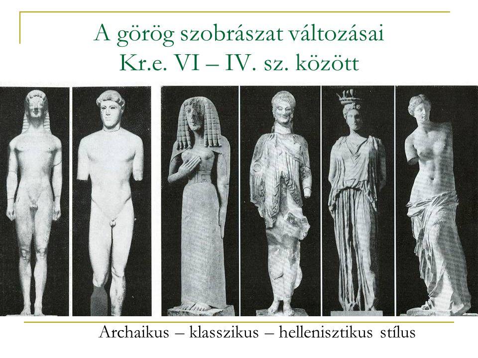 A görög szobrászat változásai Kr.e. VI – IV. sz. között Archaikus – klasszikus – hellenisztikus stílus