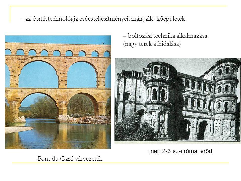 Pont du Gard vízvezeték Trier, 2-3 sz-i római erőd – az építéstechnológia csúcsteljesítményei; máig álló kőépületek – boltozási technika alkalmazása (