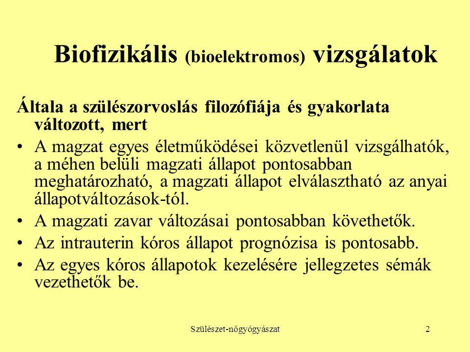 Szülészet-nőgyógyászat2 Biofizikális (bioelektromos) vizsgálatok Általa a szülészorvoslás filozófiája és gyakorlata változott, mert •A magzat egyes él