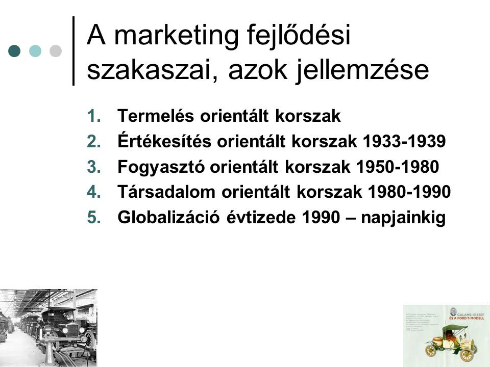 A marketing fejlődési szakaszai, azok jellemzése 1.Termelés orientált korszak 2.Értékesítés orientált korszak 1933-1939 3.Fogyasztó orientált korszak