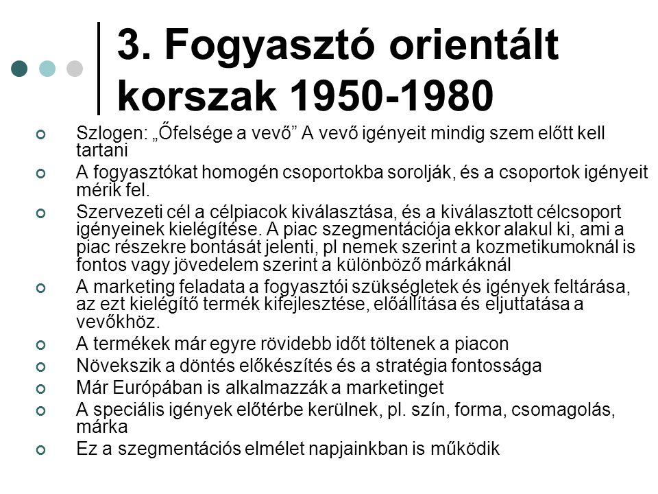 """3. Fogyasztó orientált korszak 1950-1980 Szlogen: """"Őfelsége a vevő"""" A vevő igényeit mindig szem előtt kell tartani A fogyasztókat homogén csoportokba"""