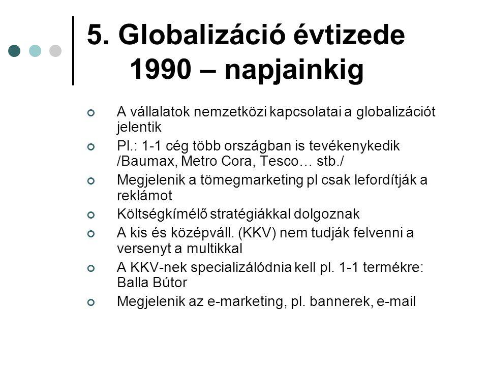 5. Globalizáció évtizede 1990 – napjainkig A vállalatok nemzetközi kapcsolatai a globalizációt jelentik Pl.: 1-1 cég több országban is tevékenykedik /