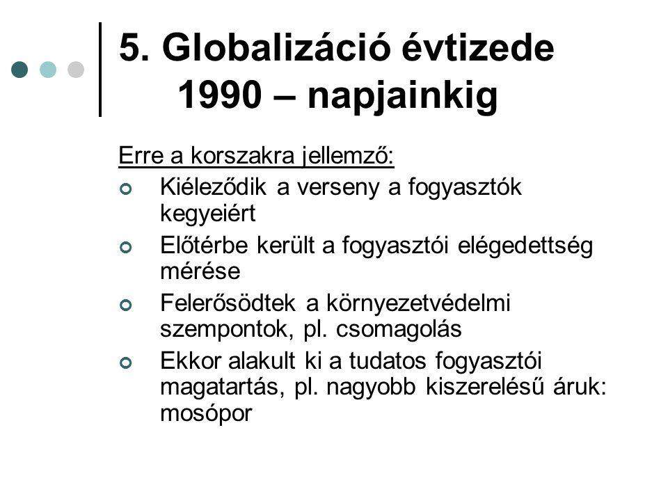 5. Globalizáció évtizede 1990 – napjainkig Erre a korszakra jellemző: Kiéleződik a verseny a fogyasztók kegyeiért Előtérbe került a fogyasztói elégede