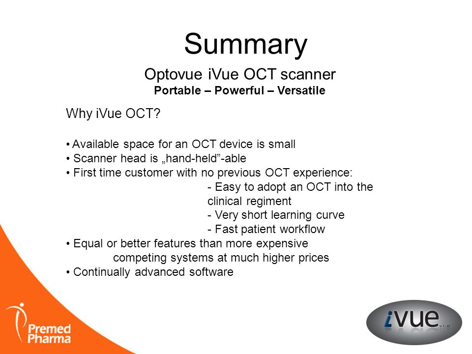 "Summary Optovue iVue OCT scanner Portable – Powerful – Versatile Why iVue OCT? • Available space for an OCT device is small • Scanner head is ""hand-he"