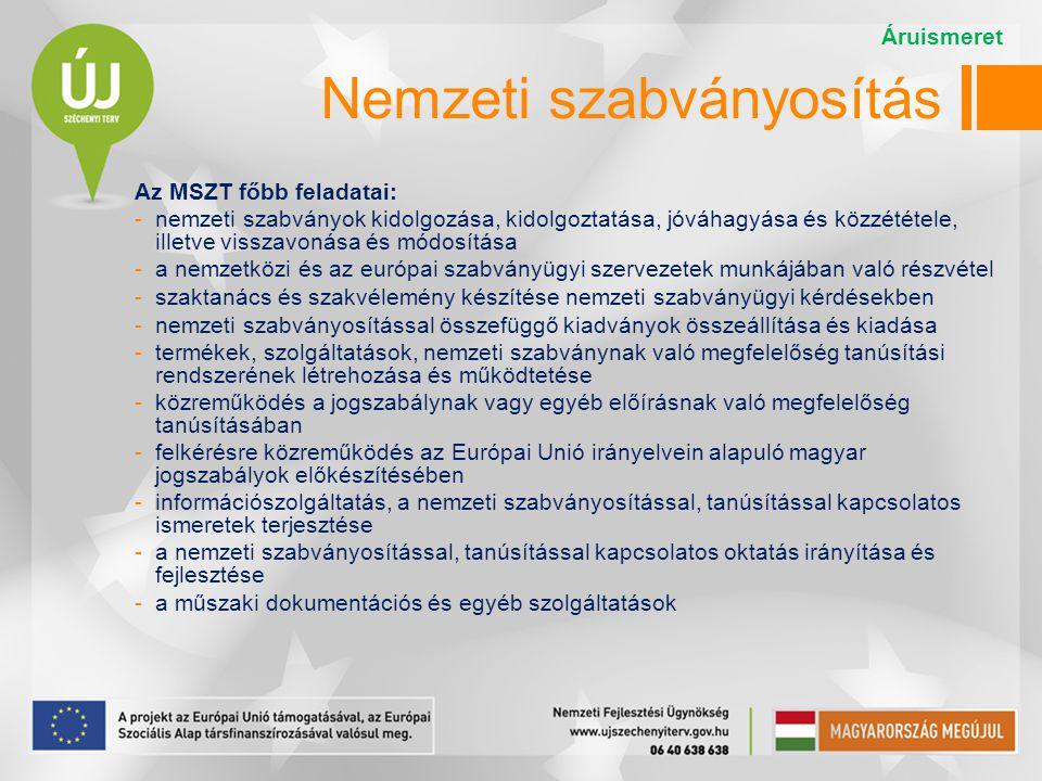 Nemzeti szabványosítás Az MSZT főbb feladatai: -nemzeti szabványok kidolgozása, kidolgoztatása, jóváhagyása és közzététele, illetve visszavonása és módosítása -a nemzetközi és az európai szabványügyi szervezetek munkájában való részvétel -szaktanács és szakvélemény készítése nemzeti szabványügyi kérdésekben -nemzeti szabványosítással összefüggő kiadványok összeállítása és kiadása -termékek, szolgáltatások, nemzeti szabványnak való megfelelőség tanúsítási rendszerének létrehozása és működtetése -közreműködés a jogszabálynak vagy egyéb előírásnak való megfelelőség tanúsításában -felkérésre közreműködés az Európai Unió irányelvein alapuló magyar jogszabályok előkészítésében -információszolgáltatás, a nemzeti szabványosítással, tanúsítással kapcsolatos ismeretek terjesztése -a nemzeti szabványosítással, tanúsítással kapcsolatos oktatás irányítása és fejlesztése -a műszaki dokumentációs és egyéb szolgáltatások Áruismeret