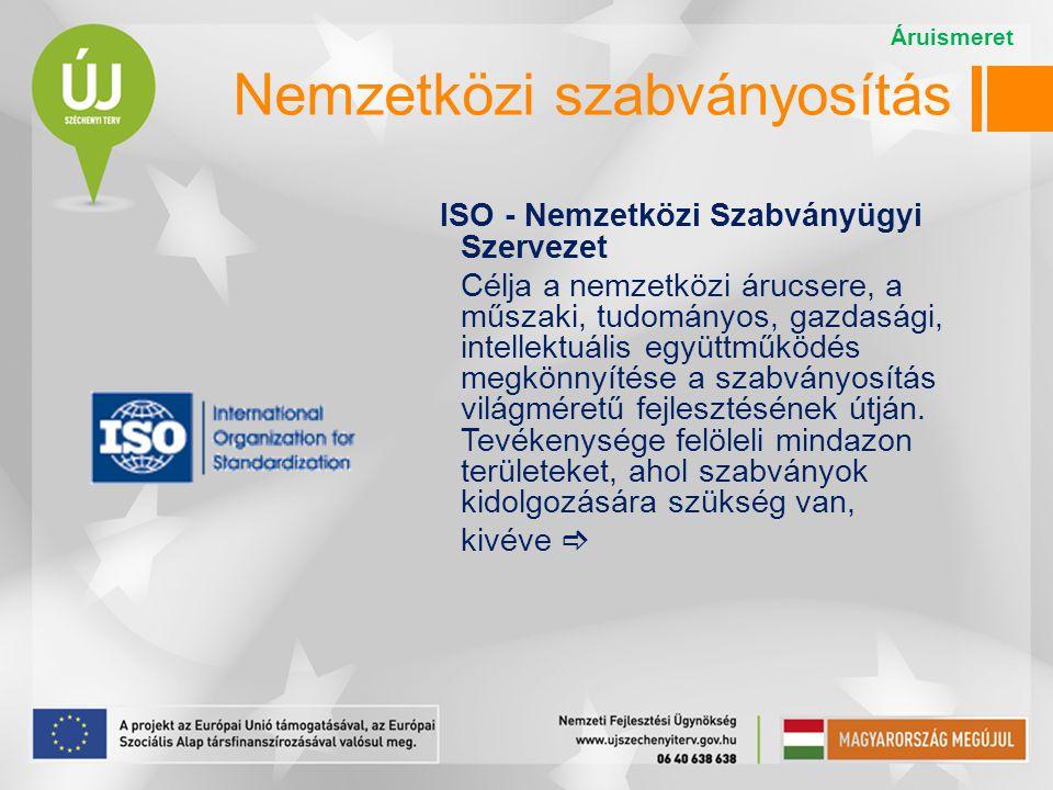 ISO - Nemzetközi Szabványügyi Szervezet Célja a nemzetközi árucsere, a műszaki, tudományos, gazdasági, intellektuális együttműködés megkönnyítése a szabványosítás világméretű fejlesztésének útján.