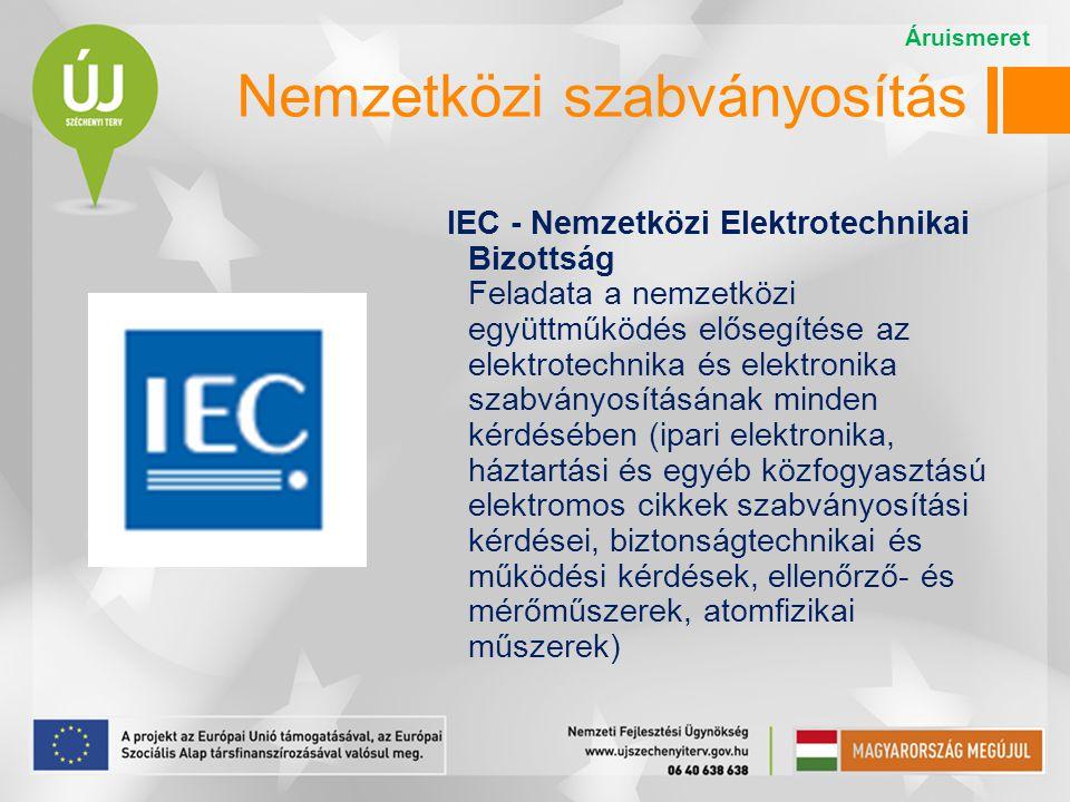IEC - Nemzetközi Elektrotechnikai Bizottság Feladata a nemzetközi együttműködés elősegítése az elektrotechnika és elektronika szabványosításának minden kérdésében (ipari elektronika, háztartási és egyéb közfogyasztású elektromos cikkek szabványosítási kérdései, biztonságtechnikai és működési kérdések, ellenőrző- és mérőműszerek, atomfizikai műszerek) Áruismeret