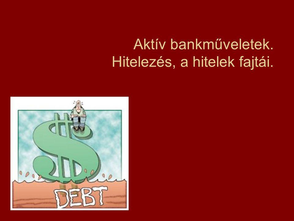 Aktív bankműveletek. Hitelezés, a hitelek fajtái.