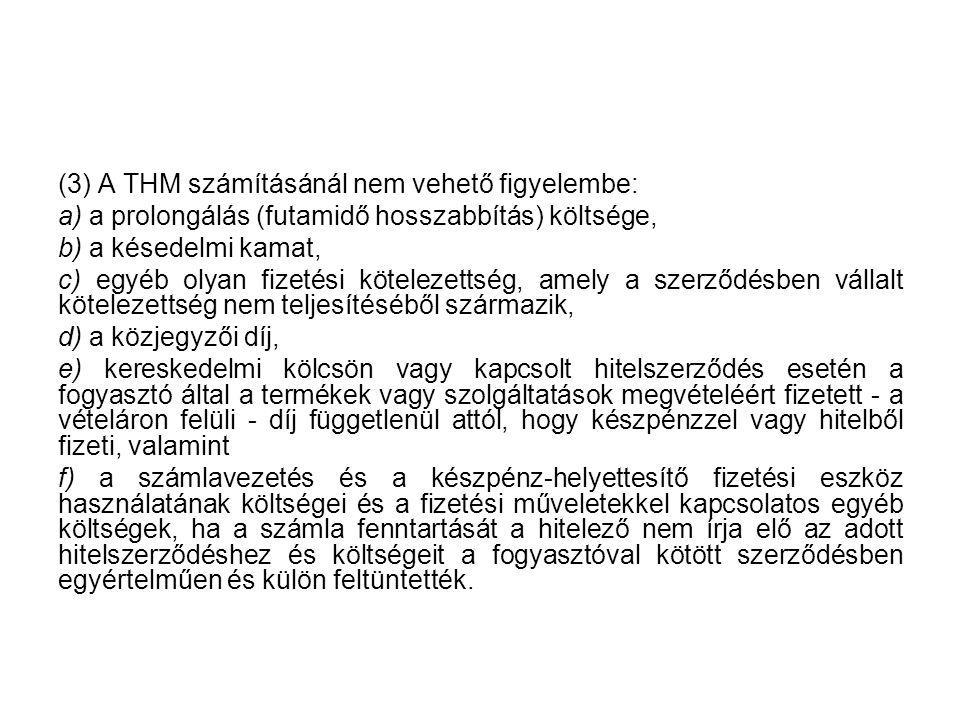(3) A THM számításánál nem vehető figyelembe: a) a prolongálás (futamidő hosszabbítás) költsége, b) a késedelmi kamat, c) egyéb olyan fizetési kötelez