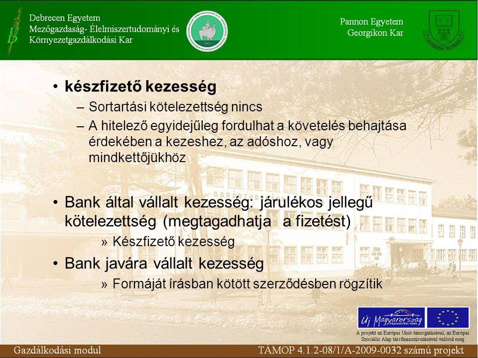 •készfizető kezesség –Sortartási kötelezettség nincs –A hitelező egyidejűleg fordulhat a követelés behajtása érdekében a kezeshez, az adóshoz, vagy mindkettőjükhöz •Bank által vállalt kezesség: járulékos jellegű kötelezettség (megtagadhatja a fizetést) »Készfizető kezesség •Bank javára vállalt kezesség »Formáját írásban kötött szerződésben rögzítik