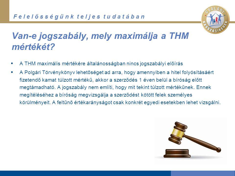 F e l e l ő s s é g ü n k t e l j e s t u d a t á b a n Van-e jogszabály, mely maximálja a THM mértékét?  A THM maximális mértékére általánosságban n