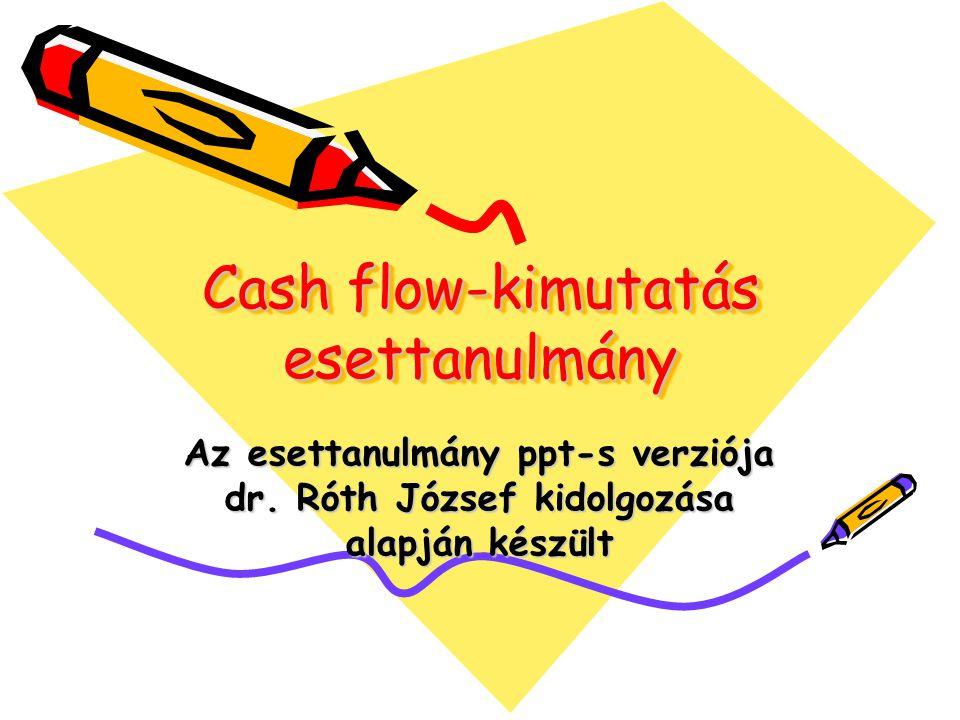 Cash flow-kimutatás esettanulmány Az esettanulmány ppt-s verziója dr. Róth József kidolgozása alapján készült