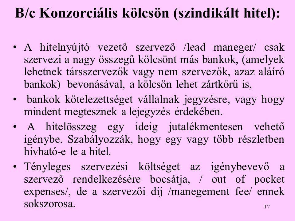 17 B/c Konzorciális kölcsön (szindikált hitel): •A hitelnyújtó vezető szervező /lead maneger/ csak szervezi a nagy összegű kölcsönt más bankok, (amelyek lehetnek társszervezők vagy nem szervezők, azaz aláíró bankok) bevonásával, a kölcsön lehet zártkörű is, • bankok kötelezettséget vállalnak jegyzésre, vagy hogy mindent megtesznek a lejegyzés érdekében.