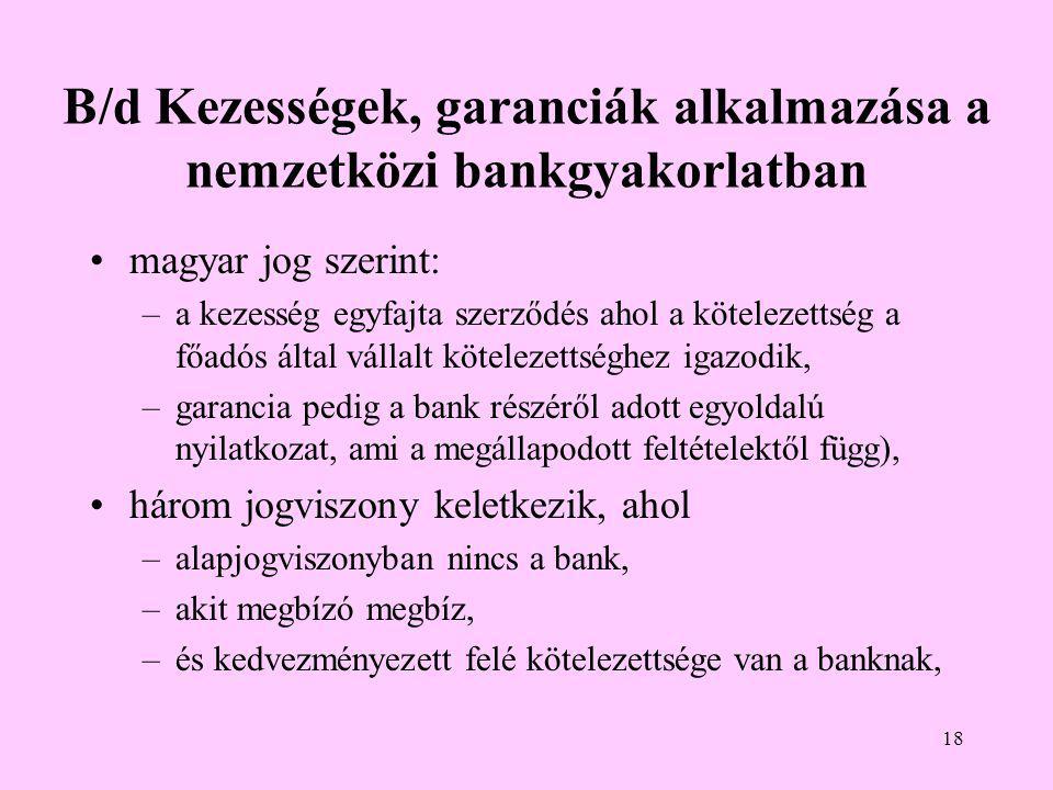 18 B/d Kezességek, garanciák alkalmazása a nemzetközi bankgyakorlatban •magyar jog szerint: –a kezesség egyfajta szerződés ahol a kötelezettség a főadós által vállalt kötelezettséghez igazodik, –garancia pedig a bank részéről adott egyoldalú nyilatkozat, ami a megállapodott feltételektől függ), •három jogviszony keletkezik, ahol –alapjogviszonyban nincs a bank, –akit megbízó megbíz, –és kedvezményezett felé kötelezettsége van a banknak,