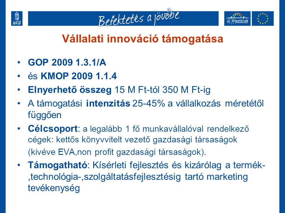 Vállalati innováció támogatása •GOP 2009 1.3.1/A •és KMOP 2009 1.1.4 •Elnyerhető összeg 15 M Ft-tól 350 M Ft-ig •A támogatási intenzitás 25-45% a váll