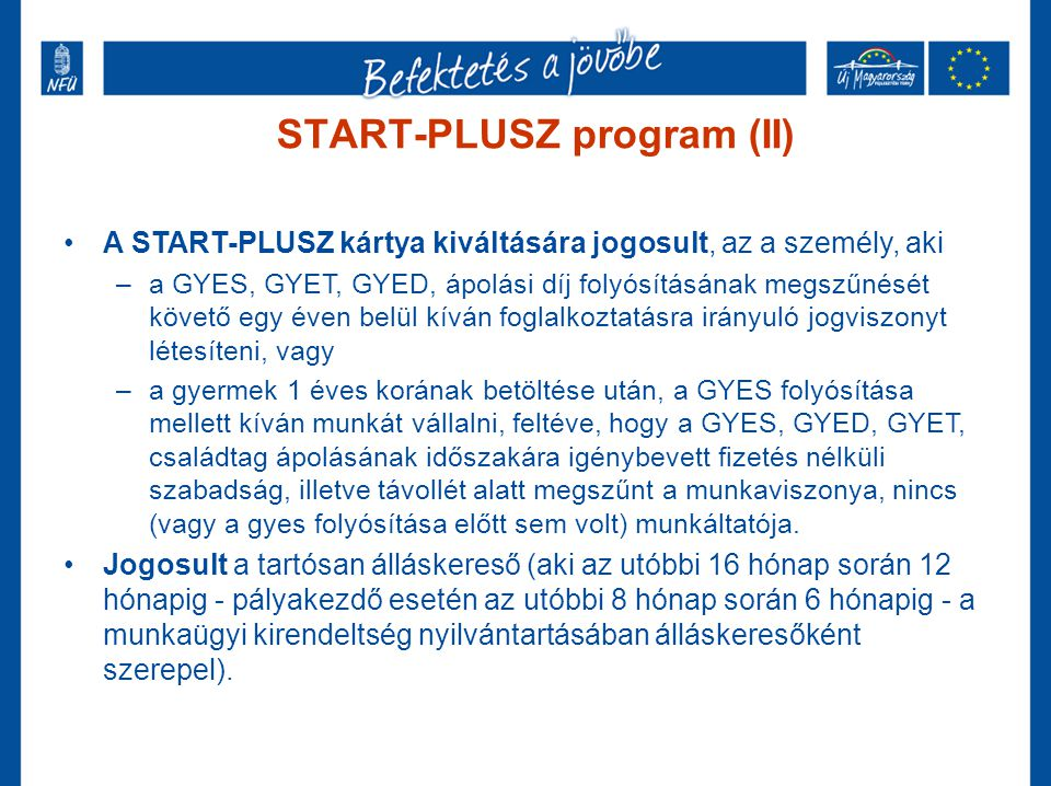 START-PLUSZ program (II) •A START-PLUSZ kártya kiváltására jogosult, az a személy, aki –a GYES, GYET, GYED, ápolási díj folyósításának megszűnését köv