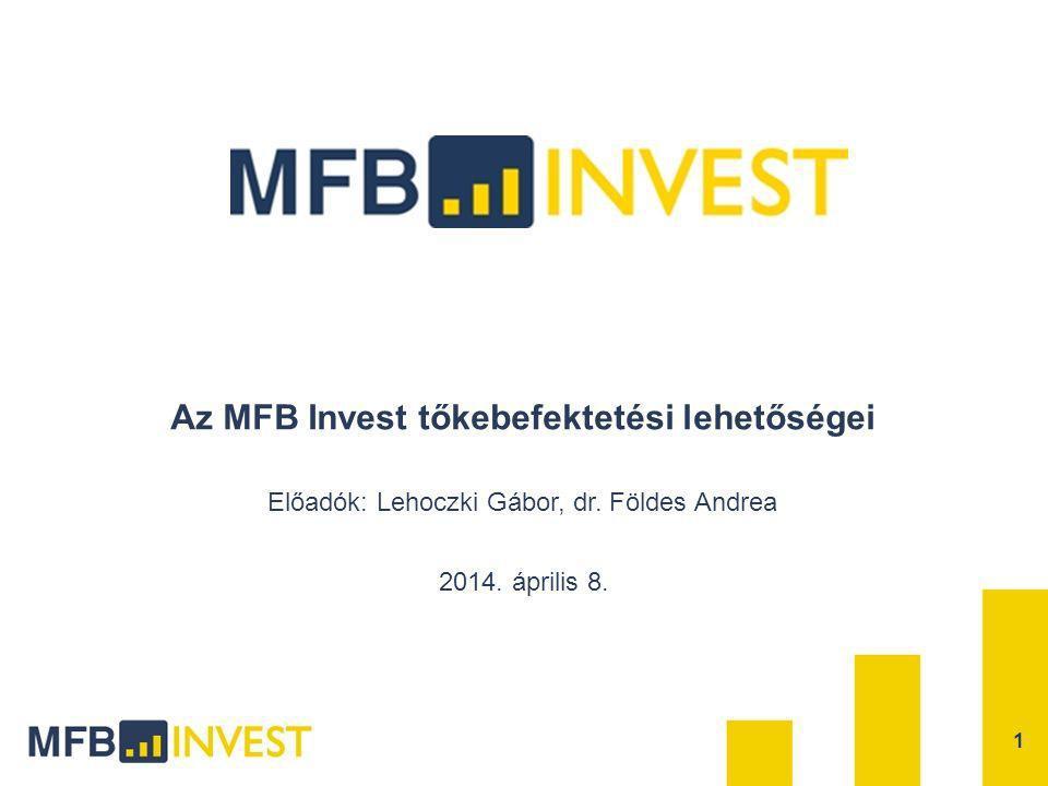 Az MFB Invest tőkebefektetési lehetőségei 1 2014. április 8. Előadók: Lehoczki Gábor, dr. Földes Andrea