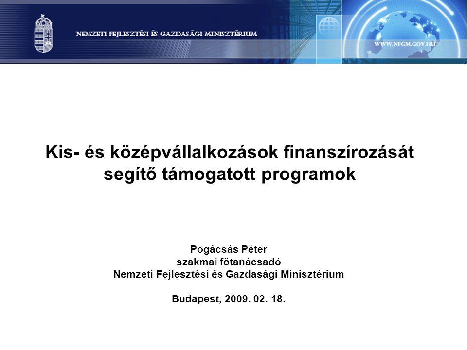 Kis- és középvállalkozások finanszírozását segítő támogatott programok Pogácsás Péter szakmai főtanácsadó Nemzeti Fejlesztési és Gazdasági Minisztériu