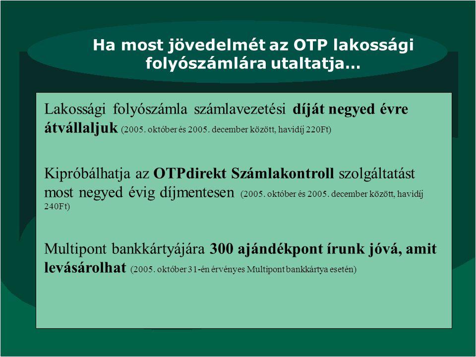Ha most jövedelmét az OTP lakossági folyószámlára utaltatja… Lakossági folyószámla számlavezetési díját negyed évre átvállaljuk (2005. október és 2005