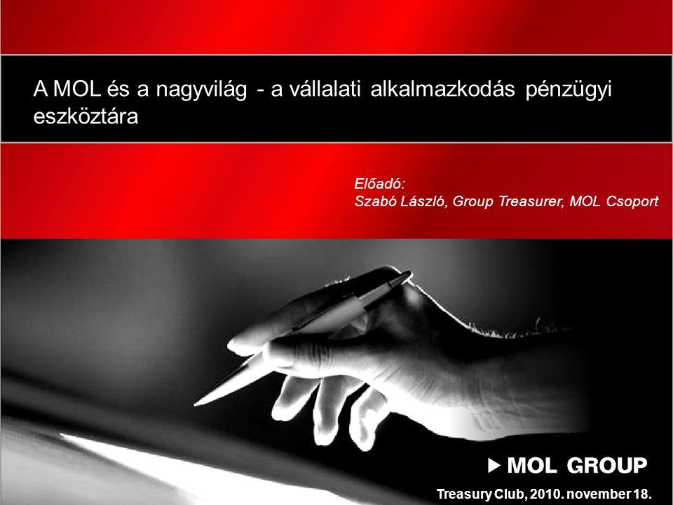 A MOL és a nagyvilág - a vállalati alkalmazkodás pénzügyi eszköztára Előadó: Szabó László, Group Treasurer, MOL Csoport Treasury Club, 2010.