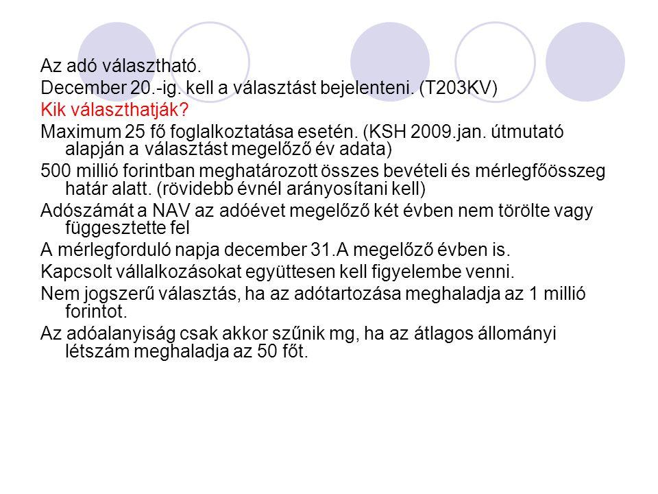 Az adó választható. December 20.-ig. kell a választást bejelenteni. (T203KV) Kik választhatják? Maximum 25 fő foglalkoztatása esetén. (KSH 2009.jan. ú