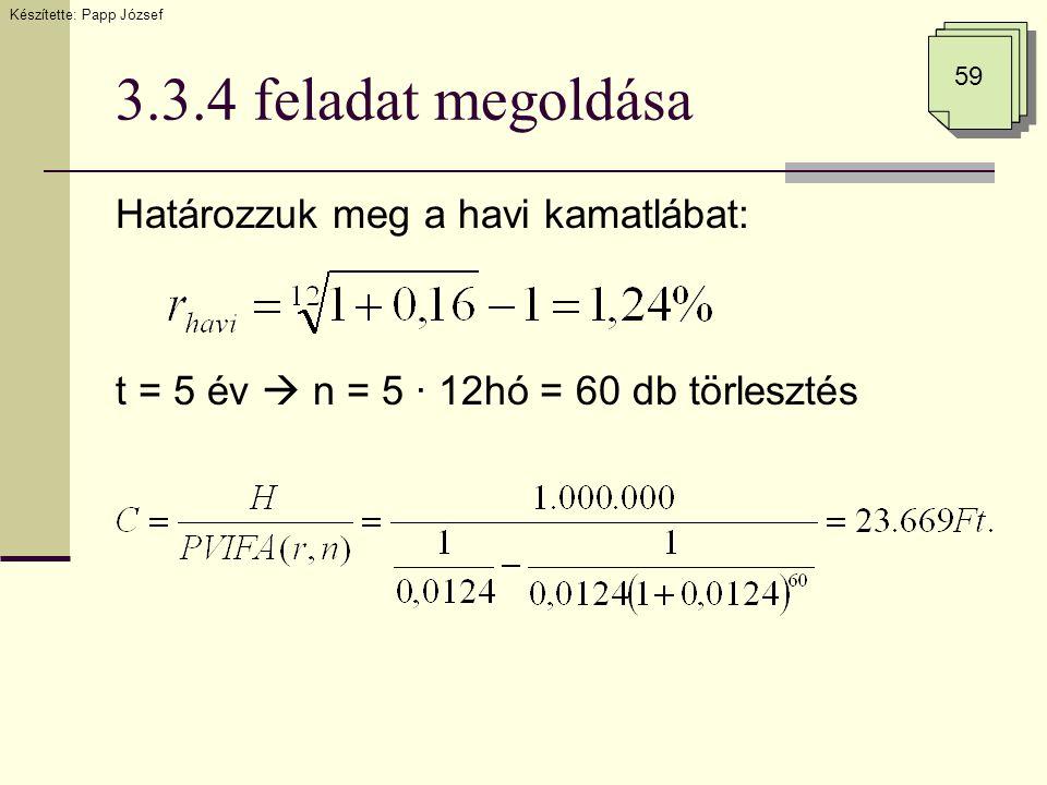 3.3.4 feladat megoldása Határozzuk meg a havi kamatlábat: t = 5 év  n = 5 · 12hó = 60 db törlesztés Készítette: Papp József 59