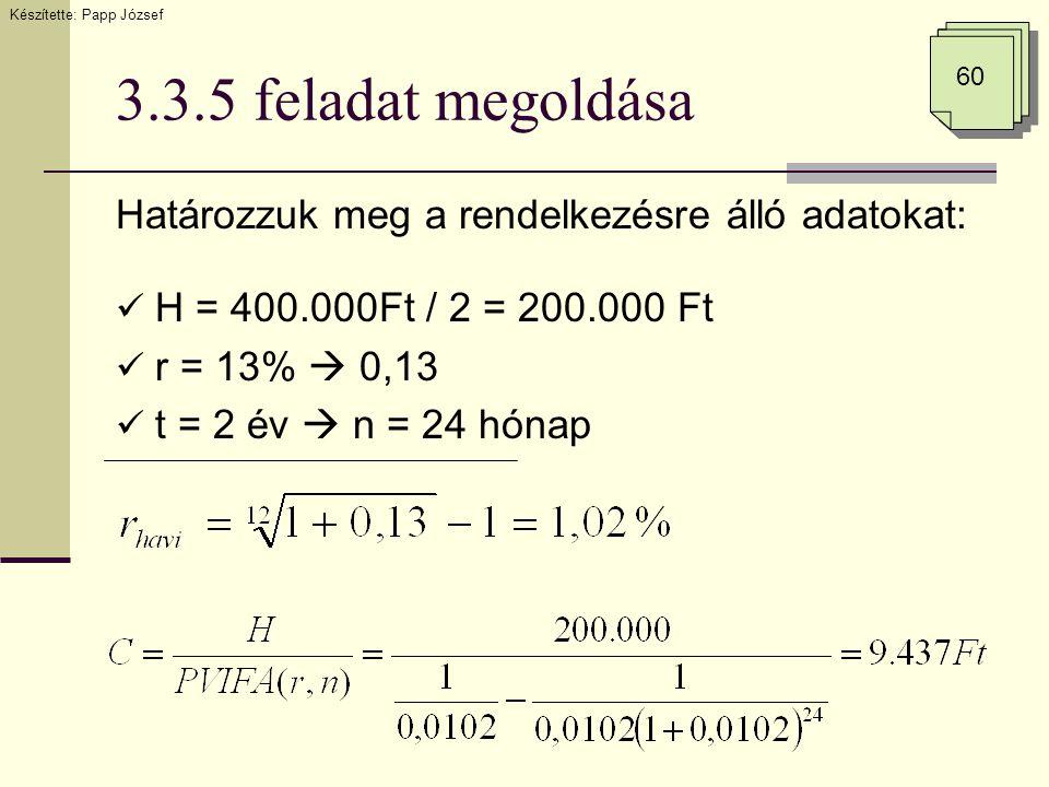 3.3.5 feladat megoldása Határozzuk meg a rendelkezésre álló adatokat:  H = 400.000Ft / 2 = 200.000 Ft  r = 13%  0,13  t = 2 év  n = 24 hónap Készítette: Papp József 60