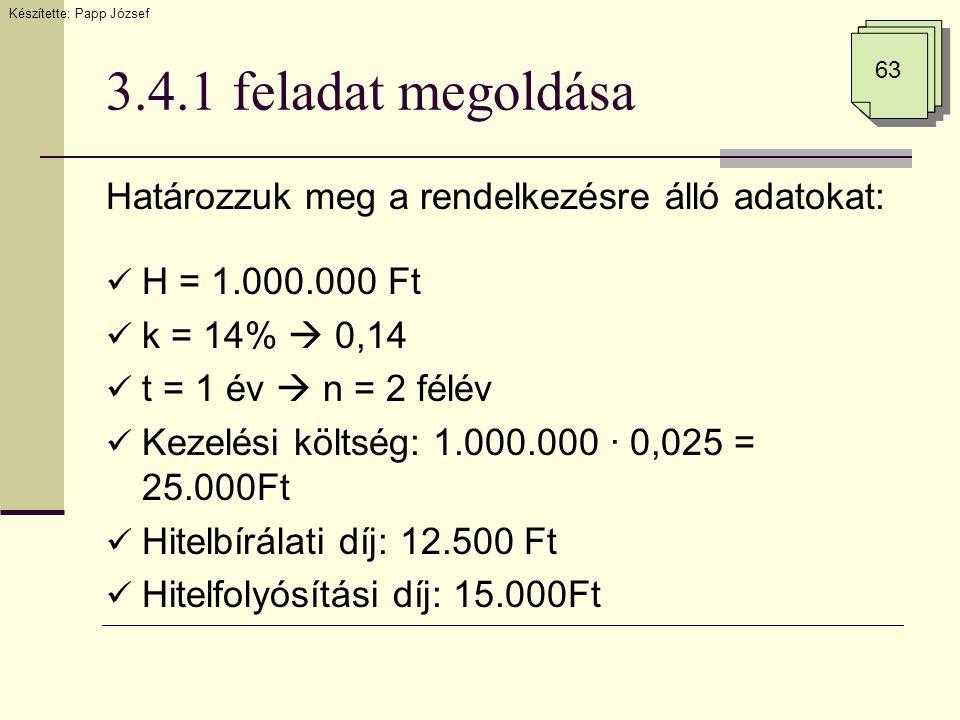 3.4.1 feladat megoldása Határozzuk meg a rendelkezésre álló adatokat:  H = 1.000.000 Ft  k = 14%  0,14  t = 1 év  n = 2 félév  Kezelési költség: 1.000.000 · 0,025 = 25.000Ft  Hitelbírálati díj: 12.500 Ft  Hitelfolyósítási díj: 15.000Ft Készítette: Papp József 63