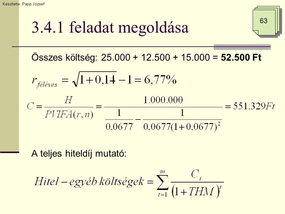 3.4.1 feladat megoldása Összes költség: 25.000 + 12.500 + 15.000 = 52.500 Ft A teljes hiteldíj mutató: Készítette: Papp József 63