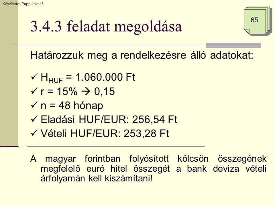 3.4.3 feladat megoldása Határozzuk meg a rendelkezésre álló adatokat:  H HUF = 1.060.000 Ft  r = 15%  0,15  n = 48 hónap  Eladási HUF/EUR: 256,54 Ft  Vételi HUF/EUR: 253,28 Ft A magyar forintban folyósított kölcsön összegének megfelelő euró hitel összegét a bank deviza vételi árfolyamán kell kiszámítani.