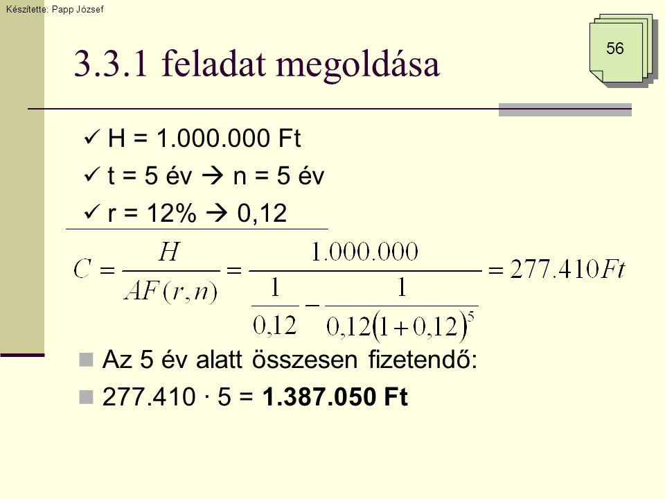 3.3.1 feladat megoldása  H = 1.000.000 Ft  t = 5 év  n = 5 év  r = 12%  0,12 Készítette: Papp József 56  Az 5 év alatt összesen fizetendő:  277.410 · 5 = 1.387.050 Ft