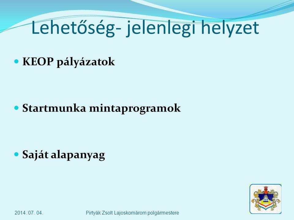 Lehetőség- jelenlegi helyzet  KEOP pályázatok  Startmunka mintaprogramok  Saját alapanyag 2014.