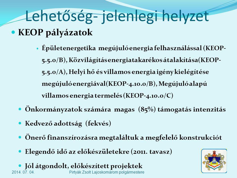 Lehetőség- jelenlegi helyzet  KEOP pályázatok  Épületenergetika megújuló energia felhasználással (KEOP- 5.5.0/B), Közvilágítás energiatakarékos átalakítása(KEOP- 5.5.0/A), Helyi hő és villamos energia igény kielégítése megújuló energiával(KEOP-4.10.0/B), Megújuló alapú villamos energia termelés (KEOP-4.10.0/C)  Önkormányzatok számára magas (85%) támogatás intenzitás  Kedvező adottság (fekvés)  Önerő finanszírozásra megtaláltuk a megfelelő konstrukciót  Elegendő idő az előkészületekre (2011.