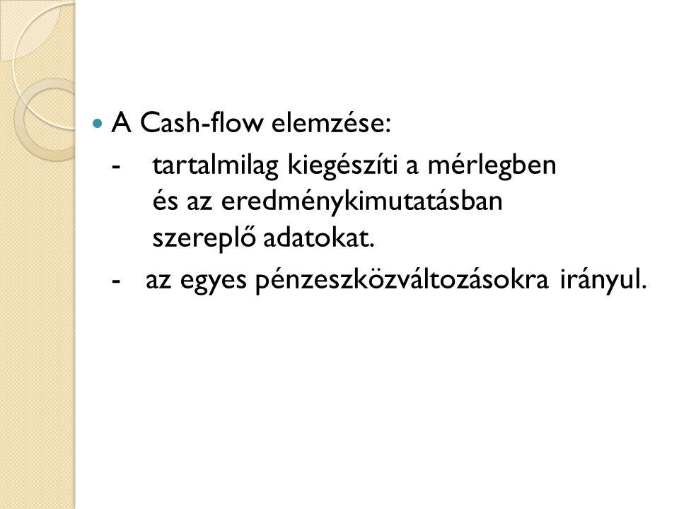  A Cash-flow elemzése: - tartalmilag kiegészíti a mérlegben és az eredménykimutatásban szereplő adatokat. - az egyes pénzeszközváltozásokra irányul.