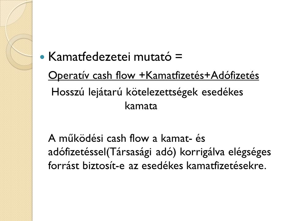  Kamatfedezetei mutató = Operatív cash flow +Kamatfizetés+Adófizetés Hosszú lejátarú kötelezettségek esedékes kamata A működési cash flow a kamat- és adófizetéssel(Társasági adó) korrigálva elégséges forrást biztosít-e az esedékes kamatfizetésekre.