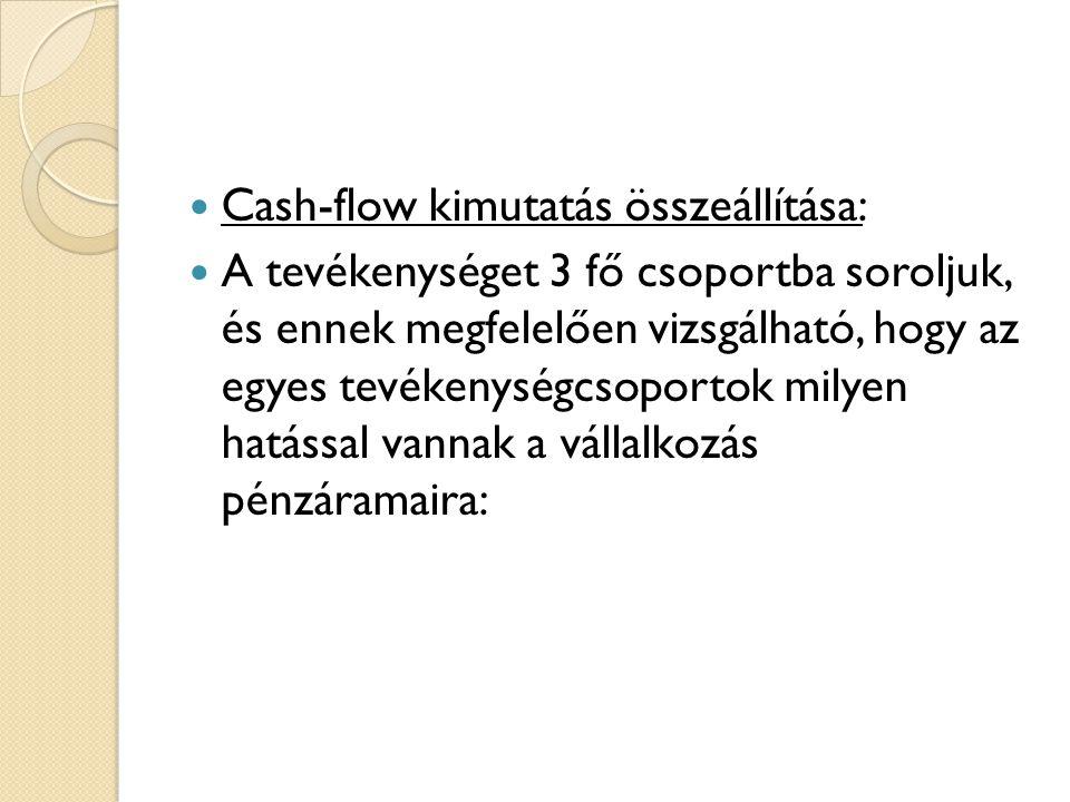  Cash-flow kimutatás összeállítása:  A tevékenységet 3 fő csoportba soroljuk, és ennek megfelelően vizsgálható, hogy az egyes tevékenységcsoportok milyen hatással vannak a vállalkozás pénzáramaira: