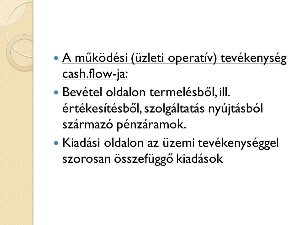  A működési (üzleti operatív) tevékenység cash.flow-ja:  Bevétel oldalon termelésből, ill. értékesítésből, szolgáltatás nyújtásból származó pénzáram
