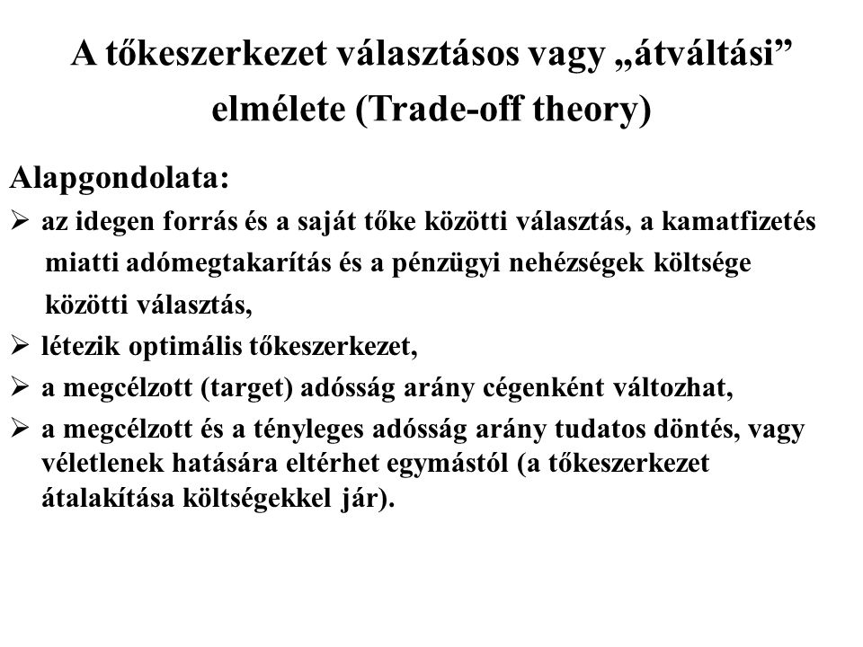 """A tőkeszerkezet választásos vagy """"átváltási"""" elmélete (Trade-off theory) Alapgondolata:  az idegen forrás és a saját tőke közötti választás, a kamatf"""