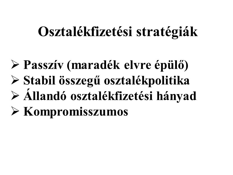 Osztalékfizetési stratégiák  Passzív (maradék elvre épülő)  Stabil összegű osztalékpolitika  Állandó osztalékfizetési hányad  Kompromisszumos