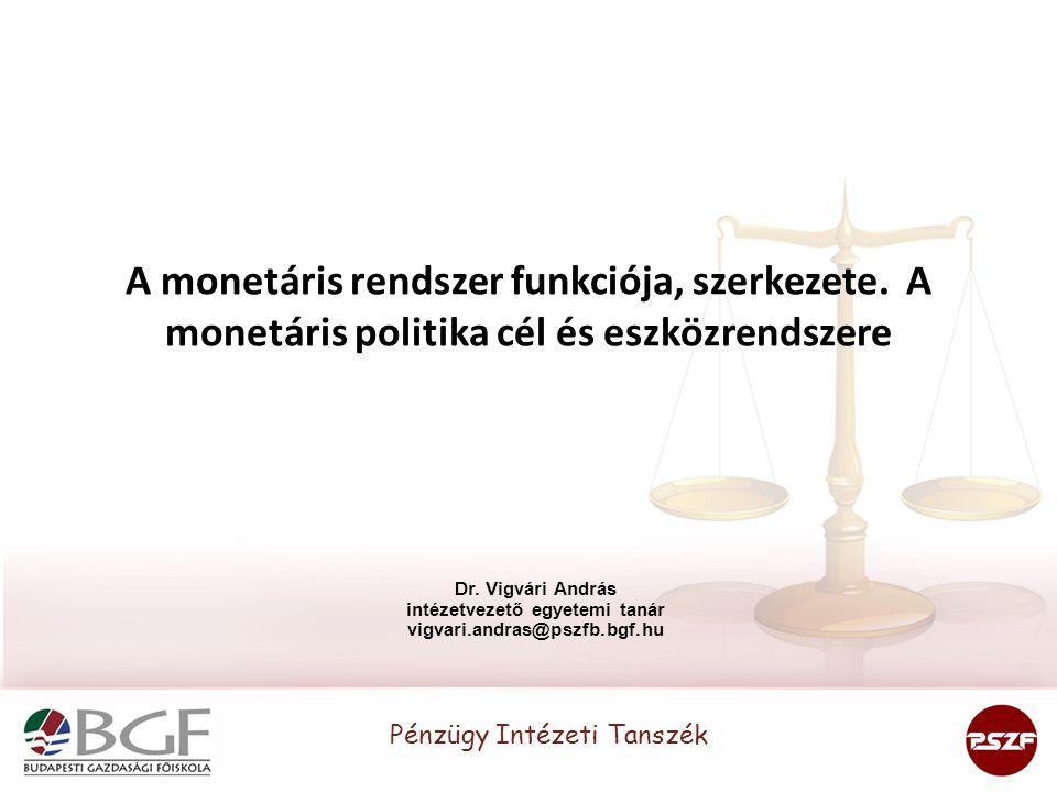 A monetáris rendszer funkciója, szerkezete. A monetáris politika cél és eszközrendszere Dr. Vigvári András intézetvezető egyetemi tanár vigvari.andras