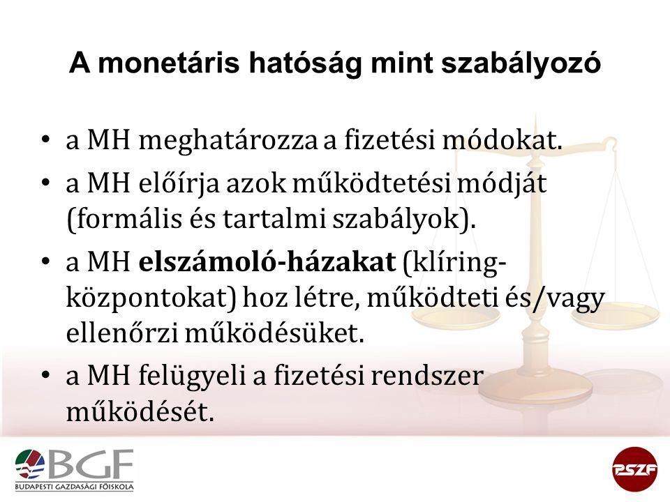 A monetáris hatóság mint szabályozó • a MH meghatározza a fizetési módokat. • a MH előírja azok működtetési módját (formális és tartalmi szabályok). •