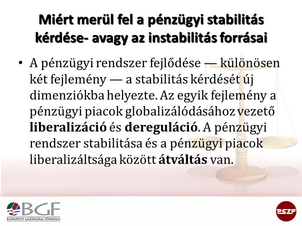 Miért merül fel a pénzügyi stabilitás kérdése- avagy az instabilitás forrásai • A pénzügyi rendszer fejlődése — különösen két fejlemény — a stabilitás