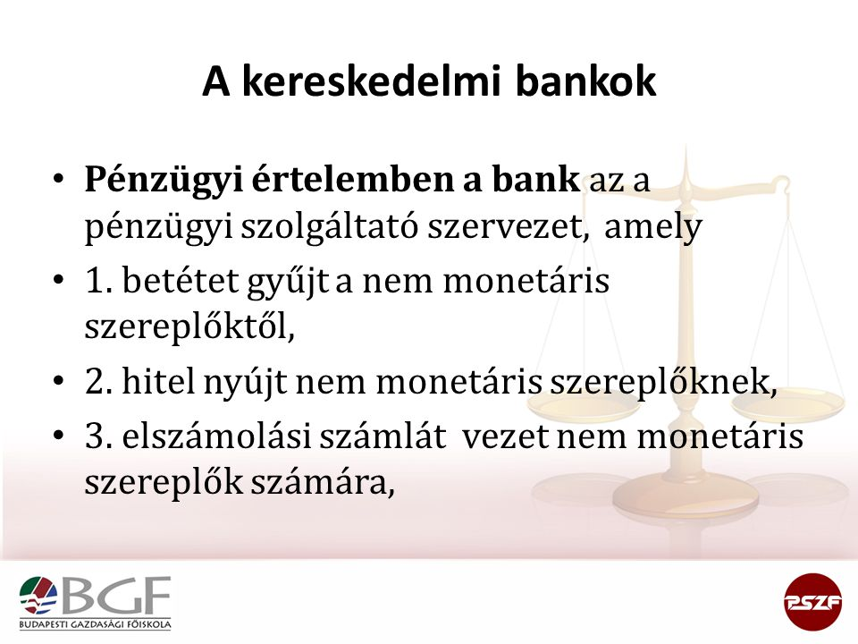 A kereskedelmi bankok • Pénzügyi értelemben a bank az a pénzügyi szolgáltató szervezet, amely • 1. betétet gyűjt a nem monetáris szereplőktől, • 2. hi