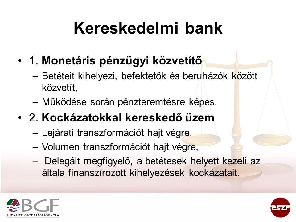 Kereskedelmi bank •1. Monetáris pénzügyi közvetítő –Betéteit kihelyezi, befektetők és beruházók között közvetít, –Működése során pénzteremtésre képes.