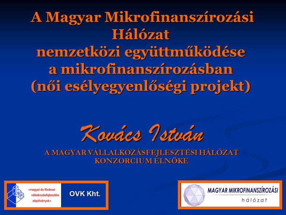 A Magyar Mikrofinanszírozási Hálózat nemzetközi együttműködése a mikrofinanszírozásban (női esélyegyenlőségi projekt) A Magyar Mikrofinanszírozási Hálózat nemzetközi együttműködése a mikrofinanszírozásban (női esélyegyenlőségi projekt) Kovács István A MAGYAR VÁLLALKOZÁSFEJLESZTÉSI HÁLÓZAT KONZORCIUM ELNÖKE OVK Kht.