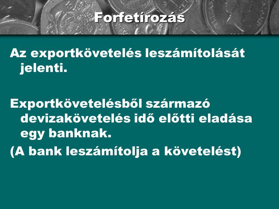 Forfetírozás Az exportkövetelés leszámítolását jelenti. Exportkövetelésből származó devizakövetelés idő előtti eladása egy banknak. (A bank leszámítol
