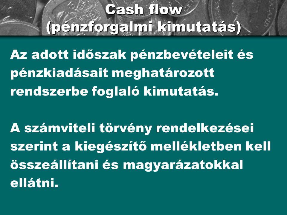 Cash flow (pénzforgalmi kimutatás) Az adott időszak pénzbevételeit és pénzkiadásait meghatározott rendszerbe foglaló kimutatás.