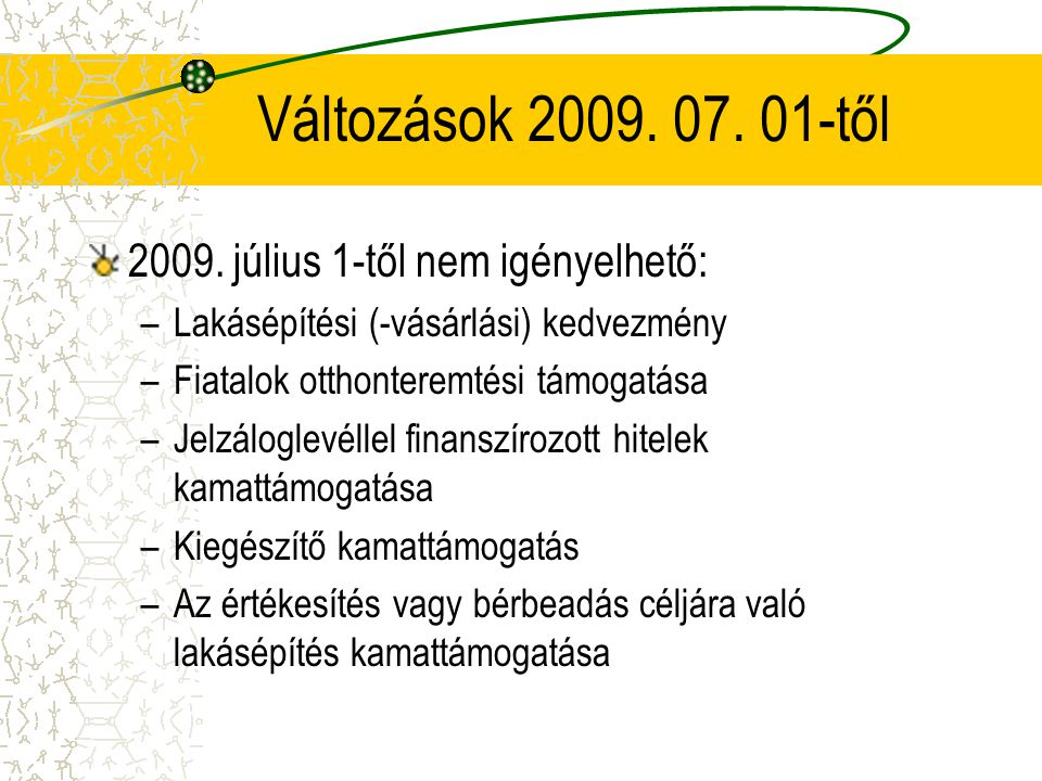 Változások 2009. 07. 01-től 2009. július 1-től nem igényelhető: –Lakásépítési (-vásárlási) kedvezmény –Fiatalok otthonteremtési támogatása –Jelzálogle